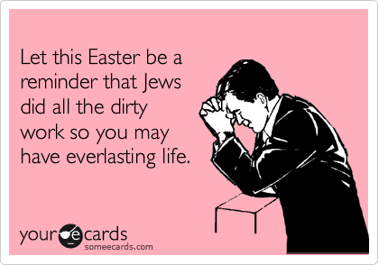 Let this Easter be a reminder that Jews did all the dirty work so you may have everlasting life.