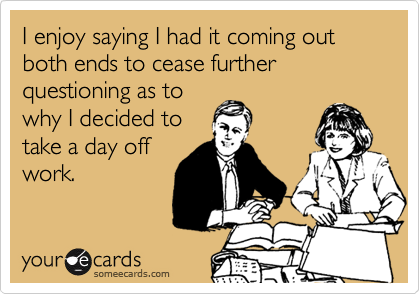 I enjoy saying I had it coming out both ends to cease further questioning as to why I decided to take a day off work.