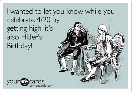 I wanted to let you know while you celebrate 4/20 by getting high, it's also Hitler's Birthday!