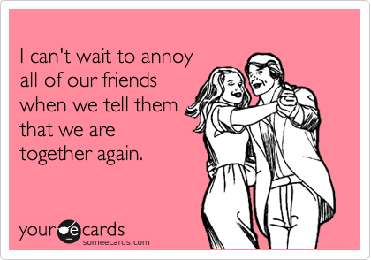 I can't wait to annoy  all of our friends when we tell them that we are together again.