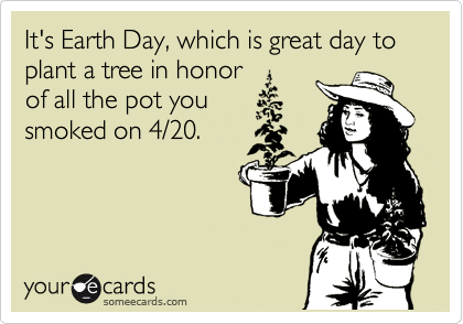 It's Earth Day, which is great day to plant a tree in honor of all the pot you smoked on 4/20.