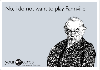 No, i do not want to play Farmville.