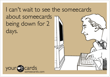 I can't wait to see the someecards about someecards being down for 2 days.