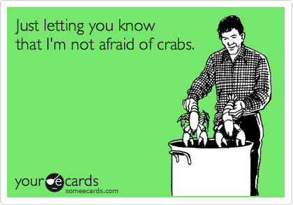 Just letting you know  that I'm not afraid of crabs.