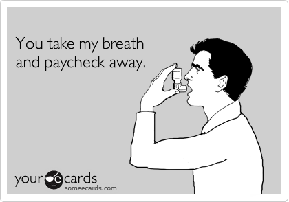 You take my breath  and paycheck away.