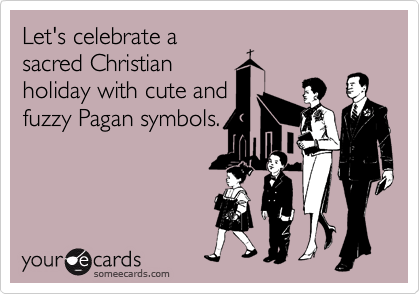 Let's celebrate a sacred Christian holiday with cute and fuzzy Pagan symbols.