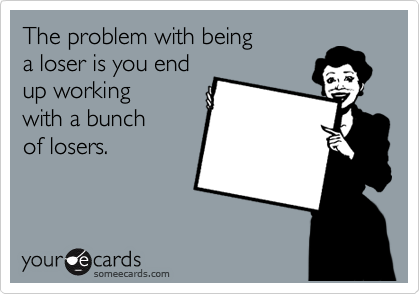 The problem with being  a loser is you end up working with a bunch of losers.