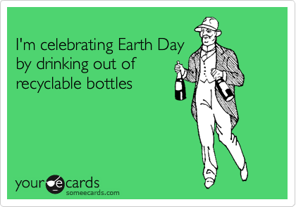 I'm celebrating Earth Day by drinking out of recyclable bottles