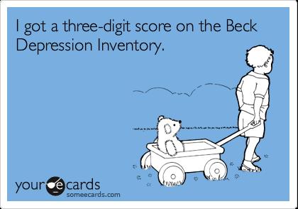 I got a three-digit score on the Beck Depression Inventory.