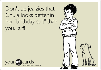 """Don't be jealzies that Chula looks better in her """"birthday suit"""" than you.  arf!"""