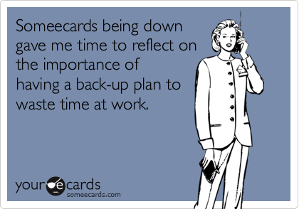 Someecards being down gave me time to reflect on the importance of having a back-up plan to waste time at work.