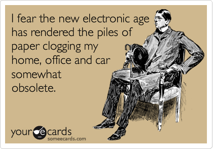 I fear the new electronic age has rendered the piles of paper clogging my home, office and car somewhat obsolete.