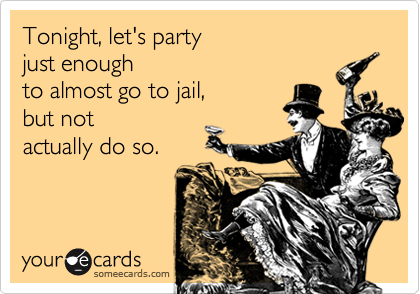 Tonight, let's party  just enough  to almost go to jail, but not  actually do so.