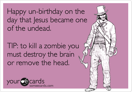 Happy un-birthday on the  day that Jesus became one  of the undead.  TIP: to kill a zombie you must destroy the brain or remove the head.