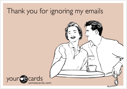 Thank you for ignoring my emails