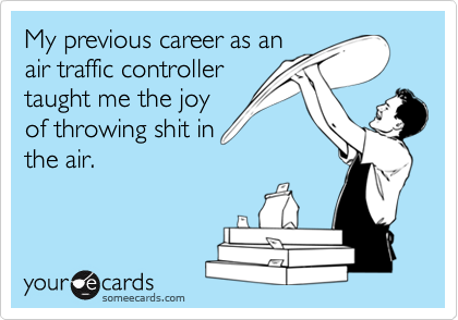 My previous career as an air traffic controller taught me the joy of throwing shit in the air.
