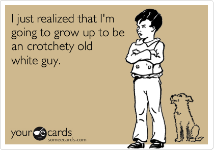 I just realized that I'm going to grow up to be an crotchety old white guy.