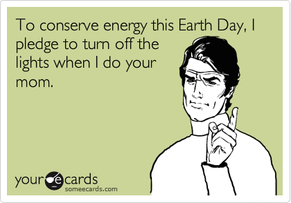 To conserve energy this Earth Day, I pledge to turn off the lights when I do your mom.