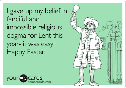 I gave up my belief in fanciful and impossible religious dogma for Lent this year- it was easy! Happy Easter!