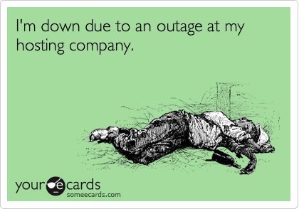 I'm down due to an outage at my hosting company.