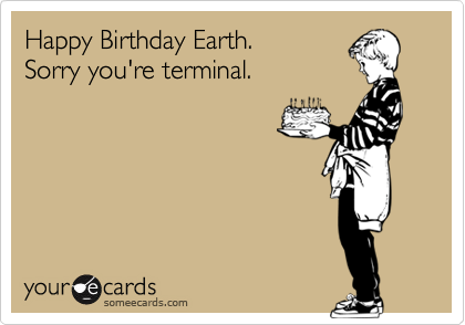 Happy Birthday Earth. Sorry you're terminal.