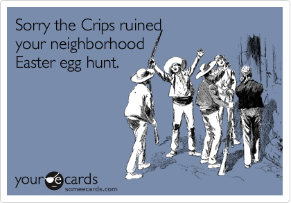 Sorry the Crips ruined  your neighborhood   Easter egg hunt.