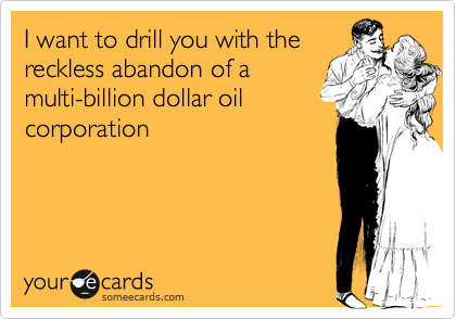 I want to drill you with the reckless abandon of a multi-billion dollar oil corporation