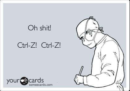 Oh shit!       Ctrl-Z!  Ctrl-Z!