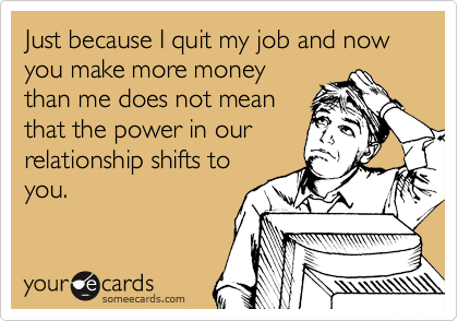 Just because I quit my job and now you make more money than me does not mean that the power in our relationship shifts to you.