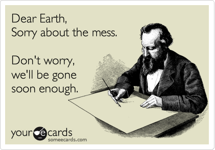 Dear Earth, Sorry about the mess.  Don't worry, we'll be gone soon enough.