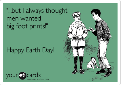 """...but I always thought men wanted big foot prints!""   Happy Earth Day!"