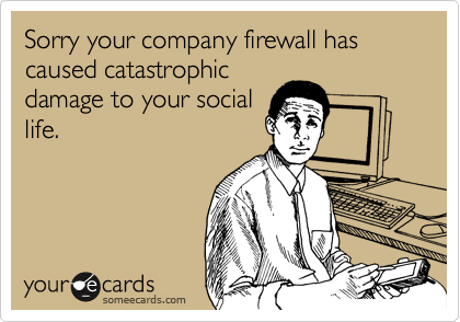 Sorry your company firewall has caused catastrophic damage to your social life.