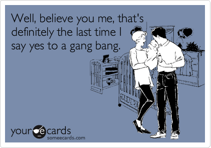 Well, believe you me, that's definitely the last time I say yes to a gang bang.