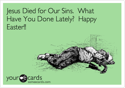 Jesus Died for Our Sins.  What Have You Done Lately?  Happy Easter!!