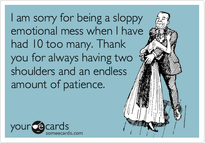 I am sorry for being a sloppy emotional mess when I have had 10 too many. Thank you for always having two shoulders and an endless amount of patience.
