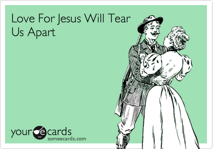 Love For Jesus Will Tear Us Apart