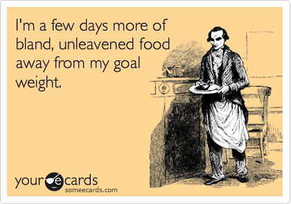 I'm a few days more of bland, unleavened food away from my goal weight.