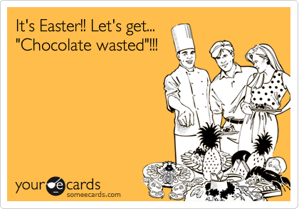 """It's Easter!! Let's get... """"Chocolate wasted""""!!!"""