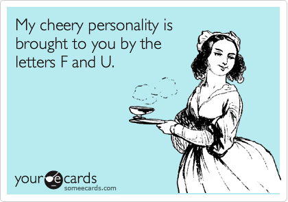 My cheery personality is brought to you by the letters F and U.