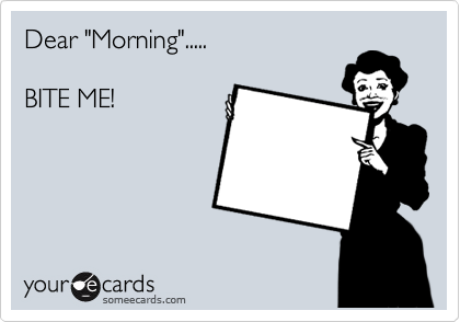 """Dear """"Morning"""".....  BITE ME!"""