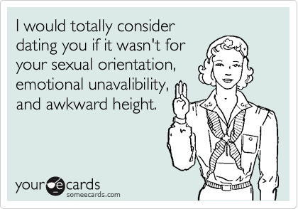 I would totally consider dating you if it wasn't for your sexual orientation, emotional unavalibility, and awkward height.