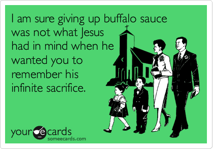 I am sure giving up buffalo sauce was not what Jesus had in mind when he wanted you to remember his infinite sacrifice.