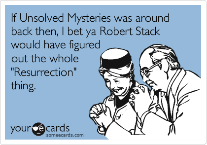 "If Unsolved Mysteries was around back then, I bet ya Robert Stack would have figured out the whole ""Resurrection"" thing."