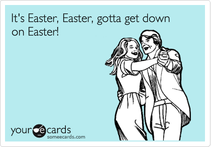 It's Easter, Easter, gotta get down on Easter!
