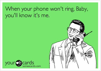 When your phone won't ring, Baby, you'll know it's me.