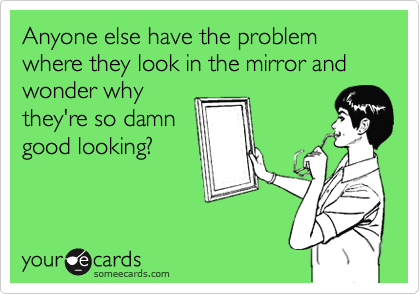 Anyone else have the problem where they look in the mirror and wonder why they're so damn good looking?