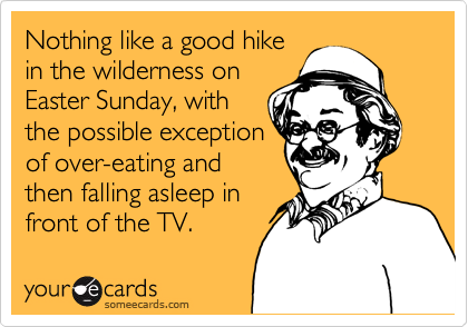 Nothing like a good hike in the wilderness on Easter Sunday, with the possible exception of over-eating and then falling asleep in  front of the TV.