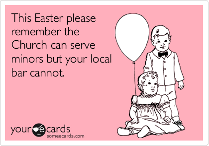 This Easter please remember the Church can serve minors but your local bar cannot.