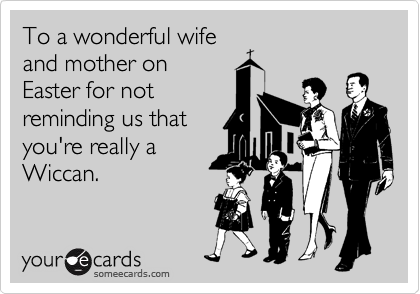 To a wonderful wife and mother on Easter for not reminding us that you're really a Wiccan.