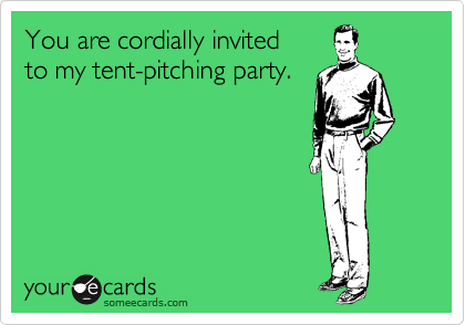 You are cordially invited to my tent-pitching party.